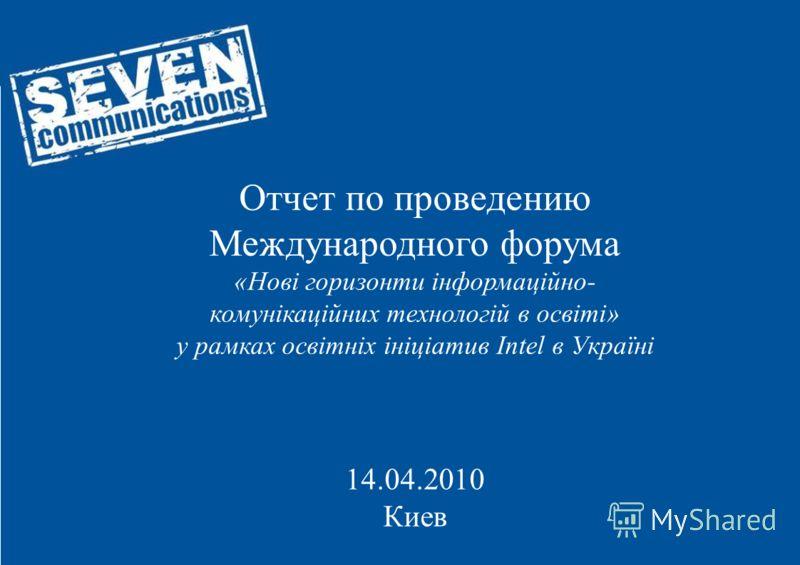 Отчет по проведению Международного форума «Нові горизонти інформаційно- комунікаційних технологій в освіті» у рамках освітніх ініціатив Intel в Україні 14.04.2010 Киев