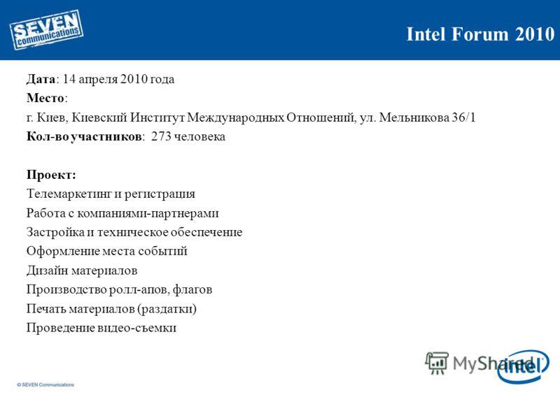 Intel Forum 2010 Дата: 14 апреля 2010 года Место: г. Киев, Киевский Институт Международных Отношений, ул. Мельникова 36/1 Кол-во участников: 273 человека Проект: Телемаркетинг и регистрация Работа с компаниями-партнерами Застройка и техническое обесп