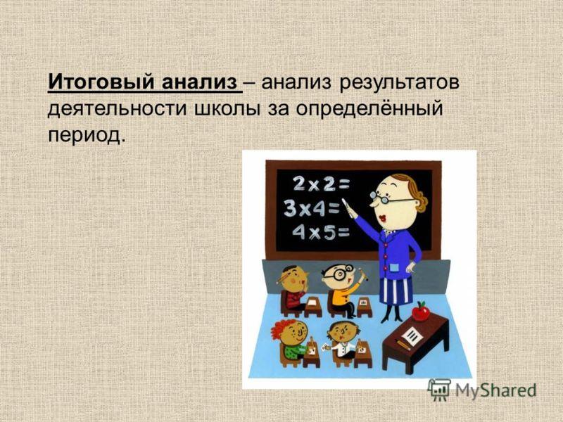 Итоговый анализ – анализ результатов деятельности школы за определённый период.