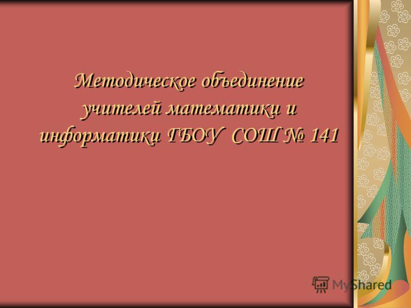 Методическое объединение учителей математики и информатики ГБОУ СОШ 141