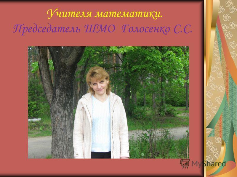 Учителя математики. Председатель ШМО Голосенко С.С.