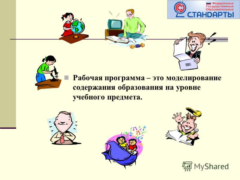 Рабочая программа – это моделирование содержания образования на уровне учебного предмета.