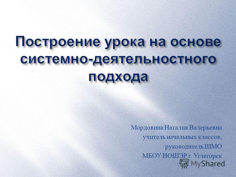 Мордовина Наталия Валерьевна учитель начальных классов, руководитель ШМО МБОУ НОШЭР г. Углегорск