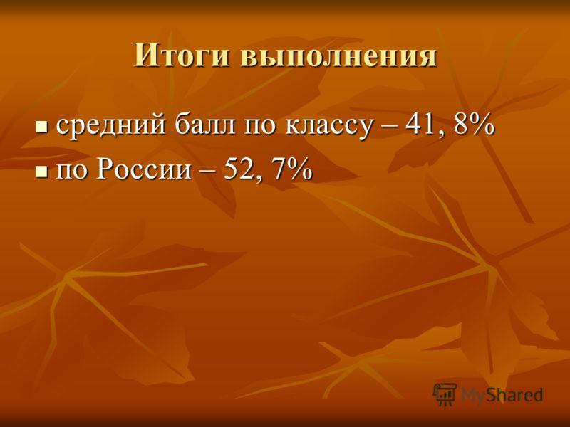 Итоги выполнения средний балл по классу – 41, 8% средний балл по классу – 41, 8% по России – 52, 7% по России – 52, 7%