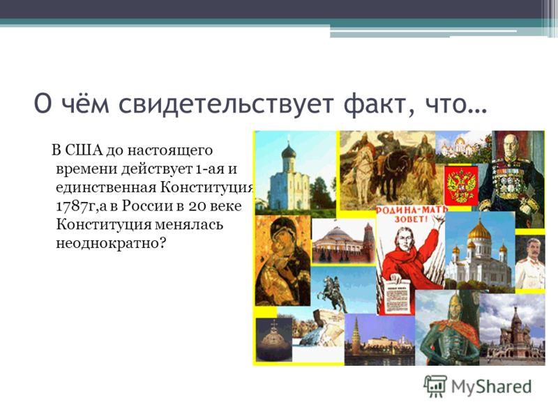 О чём свидетельствует факт, что… В США до настоящего времени действует 1-ая и единственная Конституция 1787г,а в России в 20 веке Конституция менялась неоднократно?