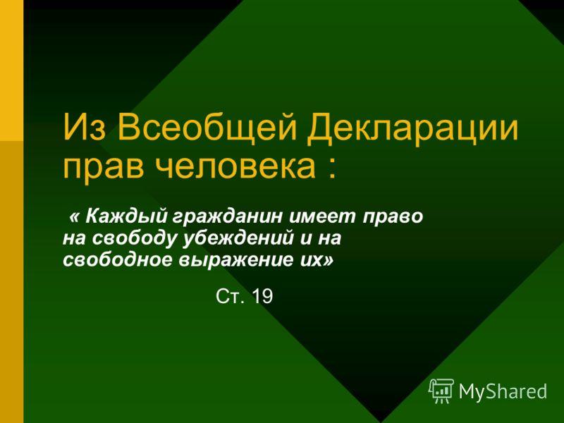 Из Всеобщей Декларации прав человека : « Каждый гражданин имеет право на свободу убеждений и на свободное выражение их» Ст. 19