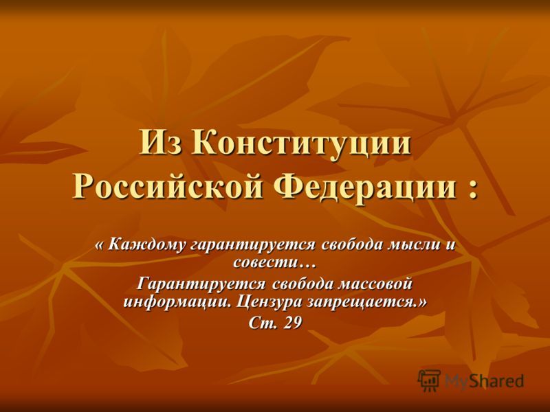 Из Конституции Российской Федерации : « Каждому гарантируется свобода мысли и совести… Гарантируется свобода массовой информации. Цензура запрещается.» Ст. 29