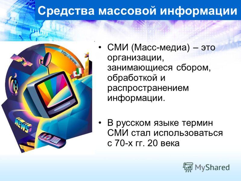 Средства массовой информации СМИ (Масс-медиа) – это организации, занимающиеся сбором, обработкой и распространением информации. В русском языке термин СМИ стал использоваться с 70-х гг. 20 века