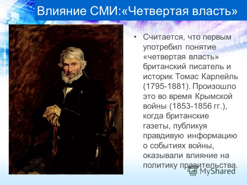 Влияние СМИ:«Четвертая власть» Считается, что первым употребил понятие «четвертая власть» британский писатель и историк Томас Карлейль (1795-1881). Произошло это во время Крымской войны (1853-1856 гг.), когда британские газеты, публикуя правдивую инф
