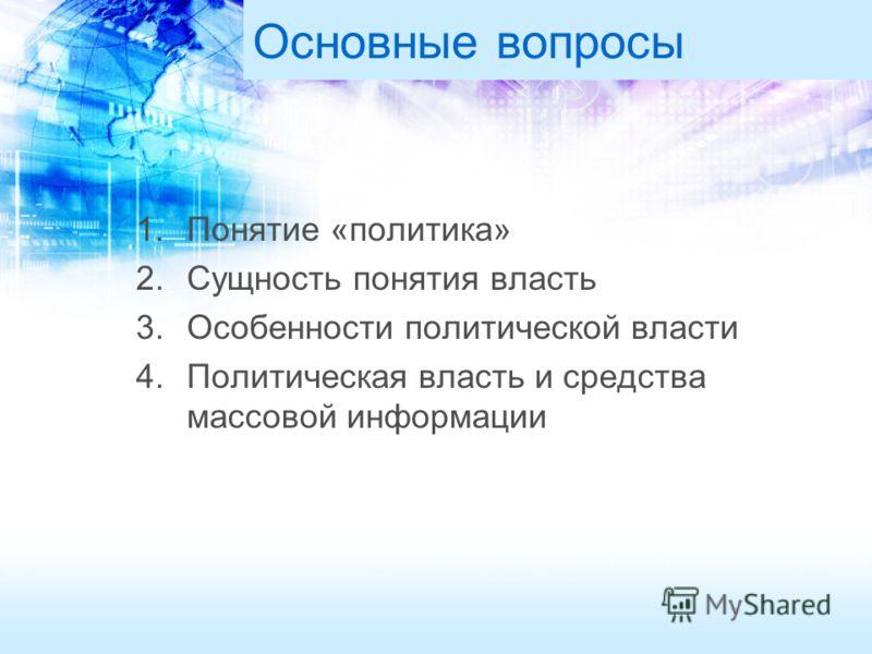 Основные вопросы 1.Понятие «политика» 2.Сущность понятия власть 3.Особенности политической власти 4.Политическая власть и средства массовой информации
