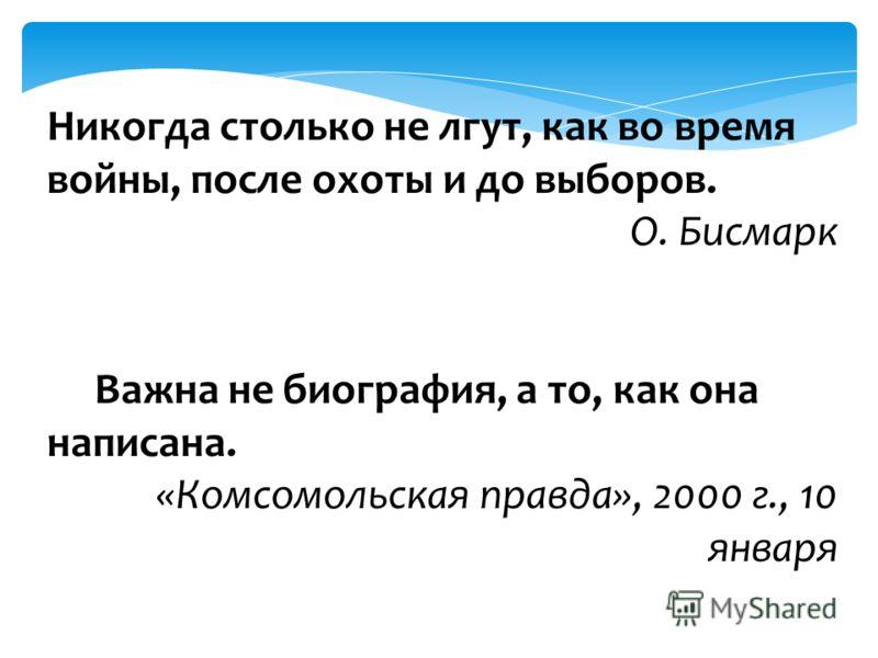 Никогда столько не лгут, как во время войны, после охоты и до выборов. О. Бисмарк Важна не биография, а то, как она написана. «Комсомольская правда», 2000 г., 10 января
