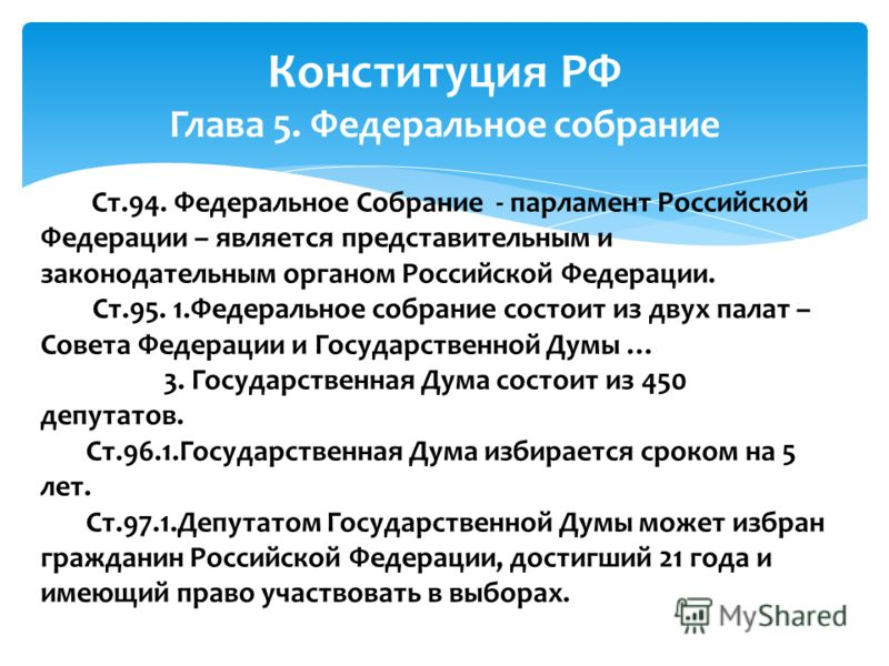 Конституция РФ Глава 5. Федеральное собрание Ст.94. Федеральное Собрание - парламент Российской Федерации – является представительным и законодательным органом Российской Федерации. Ст.95. 1.Федеральное собрание состоит из двух палат – Совета Федерац
