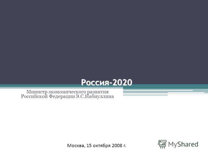 Россия-2020 Министр экономического развития Российской Федерации Э.С.Набиуллина Москва, 15 октября 2008 г.