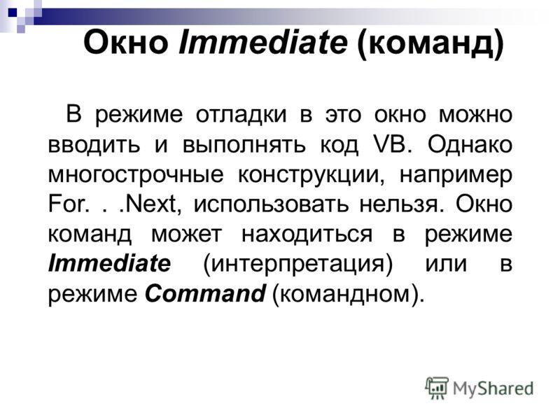 Окно Immediate (команд) В режиме отладки в это окно можно вводить и выполнять код VB. Однако многострочные конструкции, например For...Next, использовать нельзя. Окно команд может находиться в режиме Immediate (интерпретация) или в режиме Command (ко
