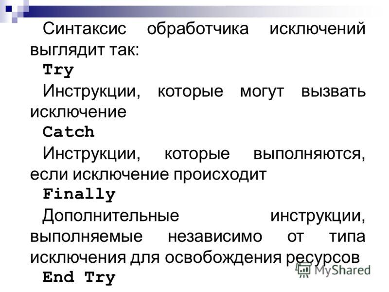 Синтаксис обработчика исключений выглядит так: Try Инструкции, которые могут вызвать исключение Catch Инструкции, которые выполняются, если исключение происходит Finally Дополнительные инструкции, выполняемые независимо от типа исключения для освобож