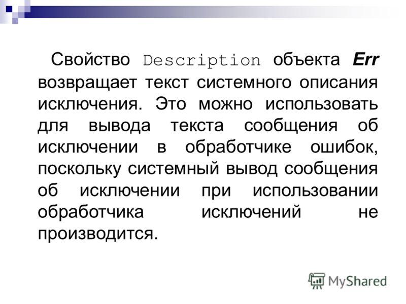 Свойство Description объекта Err возвращает текст системного описания исключения. Это можно использовать для вывода текста сообщения об исключении в обработчике ошибок, поскольку системный вывод сообщения об исключении при использовании обработчика и