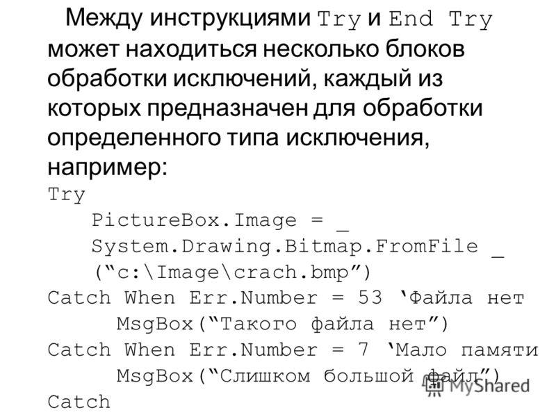 Между инструкциями Try и End Try может находиться несколько блоков обработки исключений, каждый из которых предназначен для обработки определенного типа исключения, например: Try PictureBox.Image = _ System.Drawing.Bitmap.FromFile _ (с:\Image\crach.b