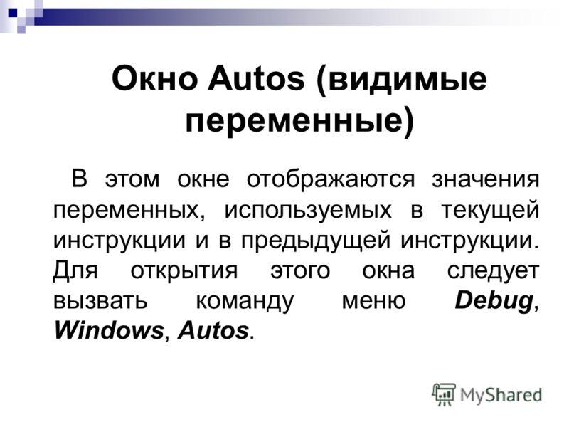 Окно Autos (видимые переменные) В этом окне отображаются значения переменных, используемых в текущей инструкции и в предыдущей инструкции. Для открытия этого окна следует вызвать команду меню Debug, Windows, Autos.