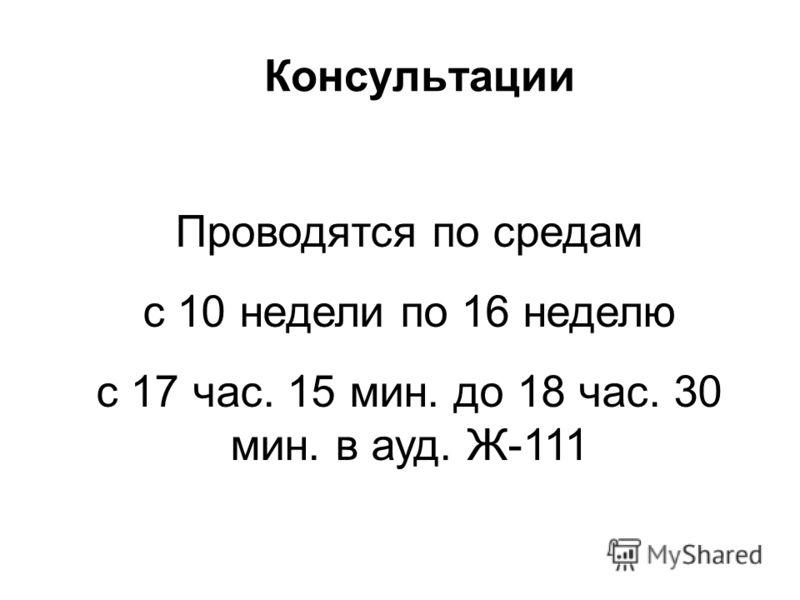 Консультации Проводятся по средам с 10 недели по 16 неделю с 17 час. 15 мин. до 18 час. 30 мин. в ауд. Ж-111