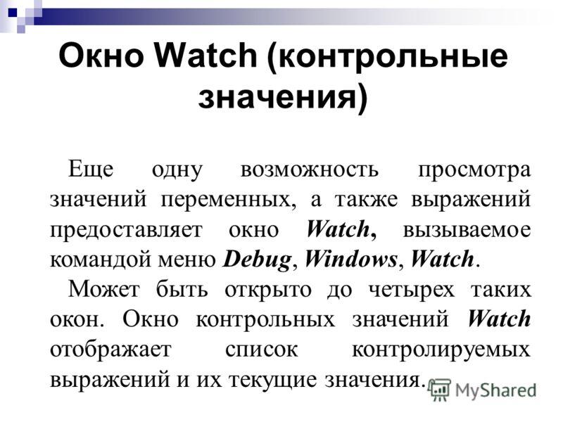 Окно Watch (контрольные значения) Еще одну возможность просмотра значений переменных, а также выражений предоставляет окно Watch, вызываемое командой меню Debug, Windows, Watch. Может быть открыто до четырех таких окон. Окно контрольных значений Watc