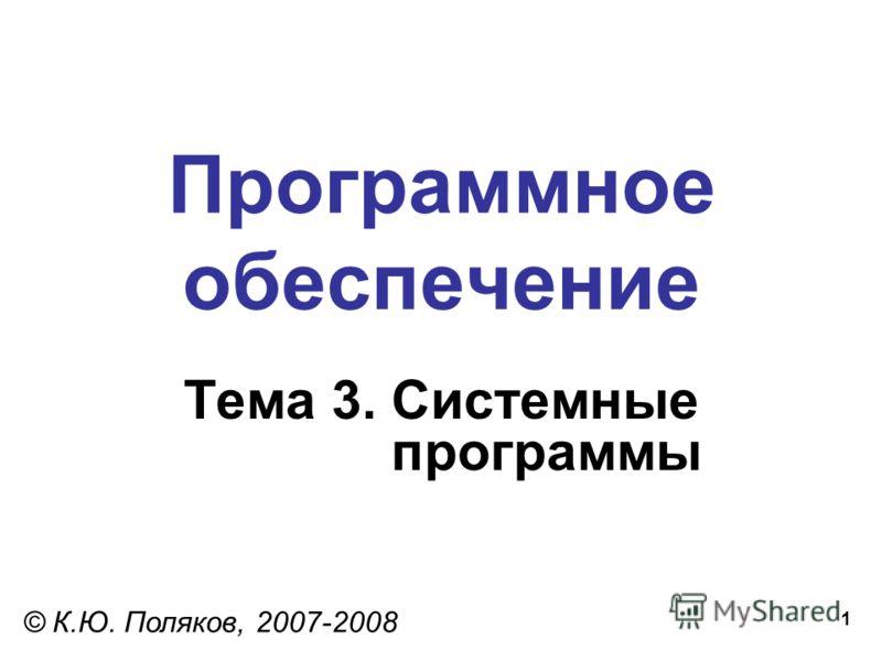 1 Программное обеспечение Тема 3. Системные программы © К.Ю. Поляков, 2007-2008