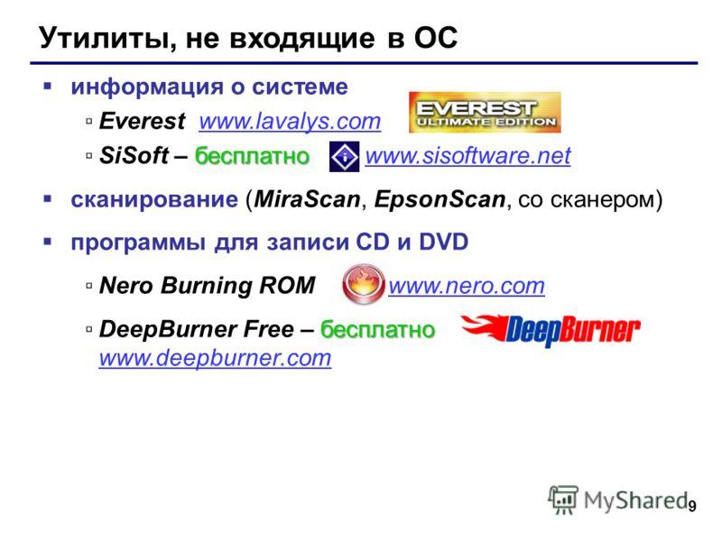 9 Утилиты, не входящие в ОС информация о системе Everest www.lavalys.comwww.lavalys.com бесплатноSiSoft – бесплатно www.sisoftware.netwww.sisoftware.net сканирование (MiraScan, EpsonScan, со сканером) программы для записи CD и DVD Nero Burning ROM ww