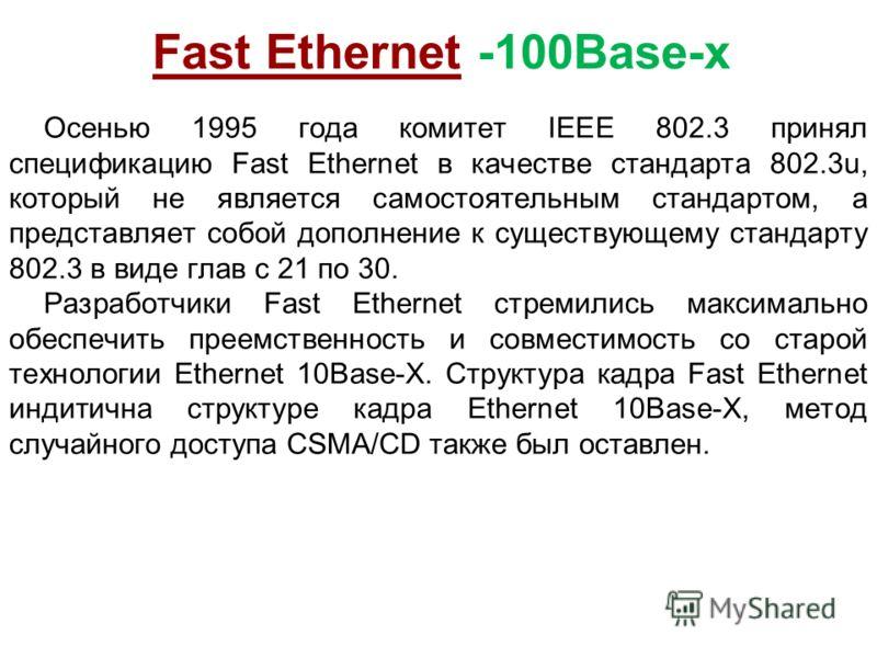 Fast Ethernet -100Base-x Осенью 1995 года комитет IEEE 802.3 принял спецификацию Fast Ethernet в качестве стандарта 802.3u, который не является самостоятельным стандартом, а представляет собой дополнение к существующему стандарту 802.3 в виде глав с