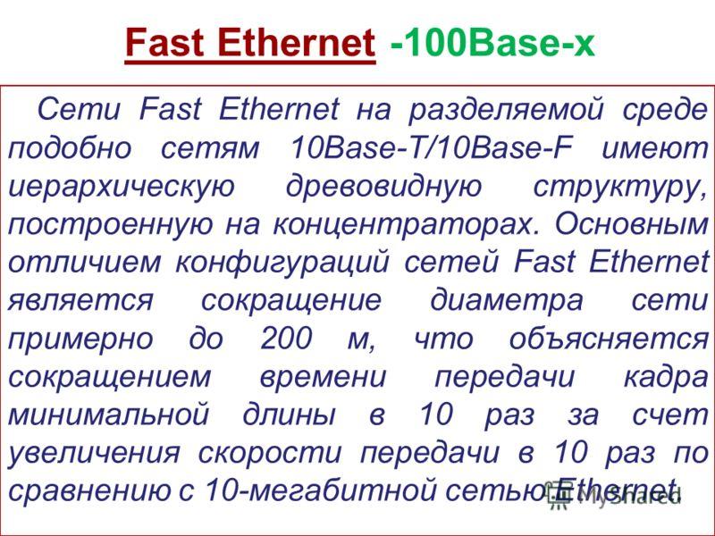 Fast Ethernet -100Base-x Сети Fast Ethernet на разделяемой среде подобно сетям 10Base-T/10Base-F имеют иерархическую древовидную структуру, построенную на концентраторах. Основным отличием конфигураций сетей Fast Ethernet является сокращение диаметра