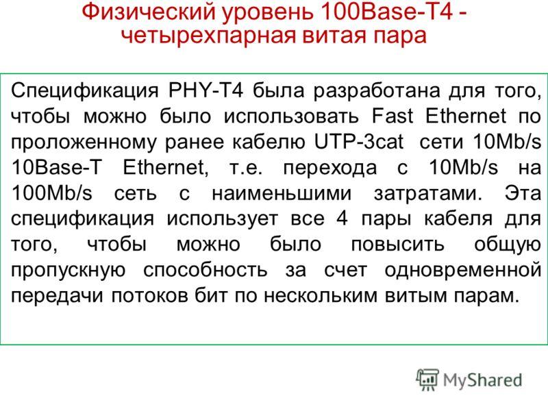 Физический уровень 100Base-T4 - четырехпарная витая пара Спецификация PHY-T4 была разработана для того, чтобы можно было использовать Fast Ethernet по проложенному ранее кабелю UTP-3cat сети 10Mb/s 10Base-T Ethernet, т.е. перехода с 10Mb/s на 100Mb/s