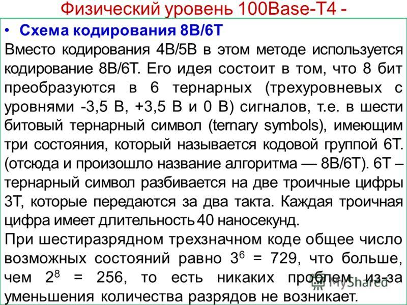 Физический уровень 100Base-T4 - Схема кодирования 8В/6Т Вместо кодирования 4B/5В в этом методе используется кодирование 8B/6T. Его идея состоит в том, что 8 бит преобразуются в 6 тернарных (трехуровневых с уровнями -3,5 В, +3,5 В и 0 В) сигналов, т.е