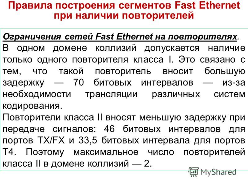 Правила построения сегментов Fast Ethernet при наличии повторителей Ограничения сетей Fast Ethernet на повторителях. В одном домене коллизий допускается наличие только одного повторителя класса I. Это связано с тем, что такой повторитель вносит больш