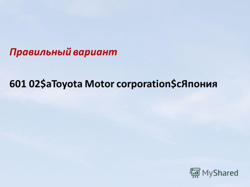 Правильный вариант 601 02$aToyota Motor corporation$cЯпония