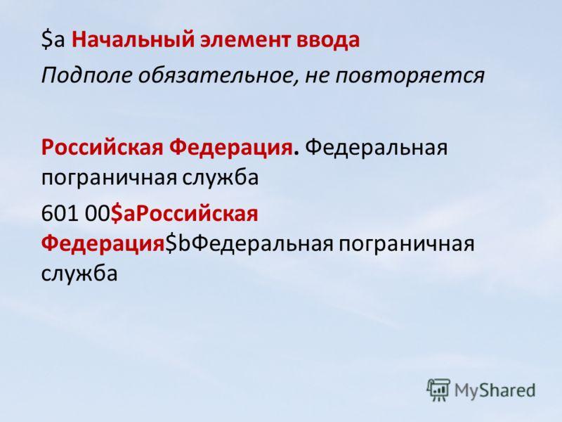 $a Начальный элемент ввода Подполе обязательное, не повторяется Российская Федерация. Федеральная пограничная служба 601 00$aРоссийская Федерация$bФедеральная пограничная служба