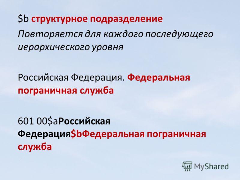 $b структурное подразделение Повторяется для каждого последующего иерархического уровня Российская Федерация. Федеральная пограничная служба 601 00$aРоссийская Федерация$bФедеральная пограничная служба