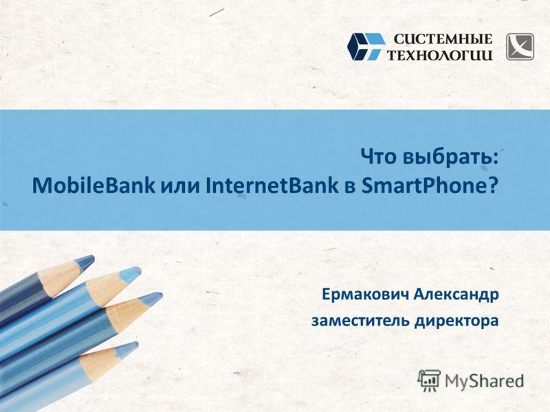 Что выбрать: MobileBank или InternetBank в SmartPhone? Ермакович Александр заместитель директора