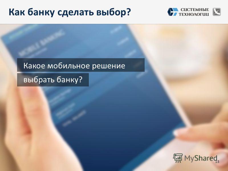13 выбрать банку? Какое мобильное решение Как банку сделать выбор?