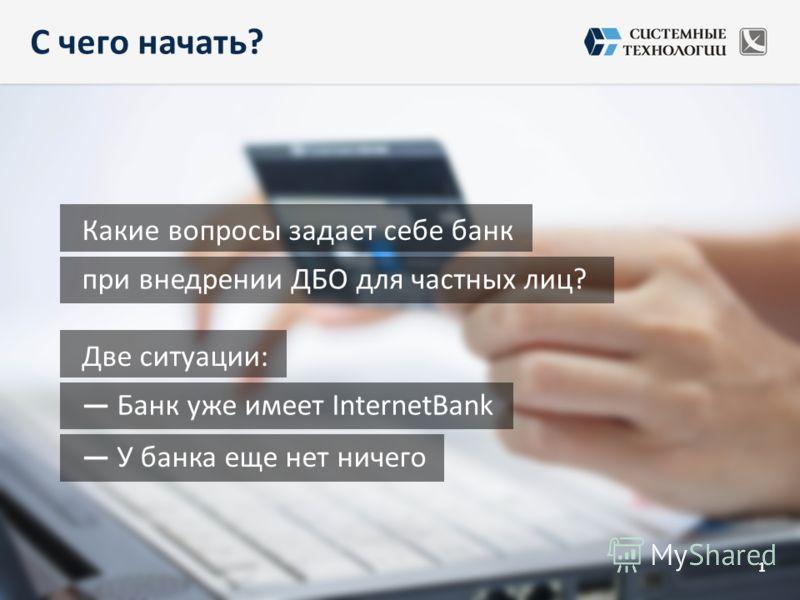 С чего начать? 1 при внедрении ДБО для частных лиц? Какие вопросы задает себе банк Банк уже имеет InternetBank Две ситуации: У банка еще нет ничего