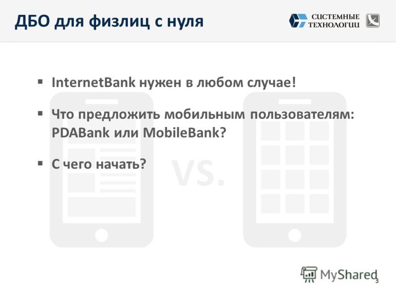 ДБО для физлиц с нуля InternetBank нужен в любом случае! Что предложить мобильным пользователям: PDABank или MobileBank? С чего начать? 3