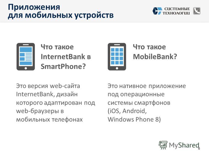 Что такое InternetBank в SmartPhone? Что такое MobileBank? Это версия web-сайта InternetBank, дизайн которого адаптирован под web-браузеры в мобильных телефонах Это нативное приложение под операционные системы смартфонов (iOS, Android, Windows Phone