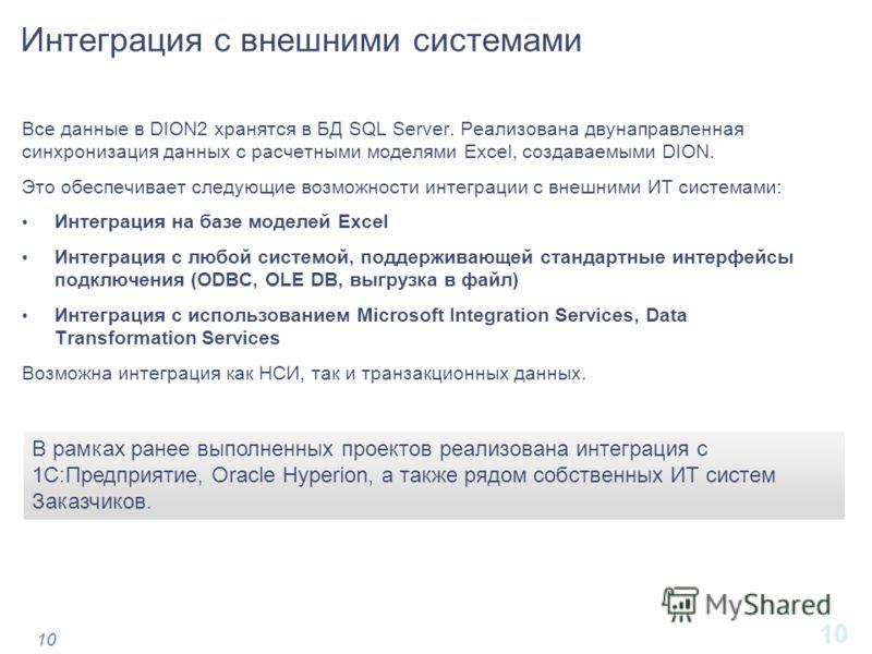 10 Интеграция с внешними системами Все данные в DION2 хранятся в БД SQL Server. Реализована двунаправленная синхронизация данных с расчетными моделями Excel, создаваемыми DION. Это обеспечивает следующие возможности интеграции с внешними ИТ системами