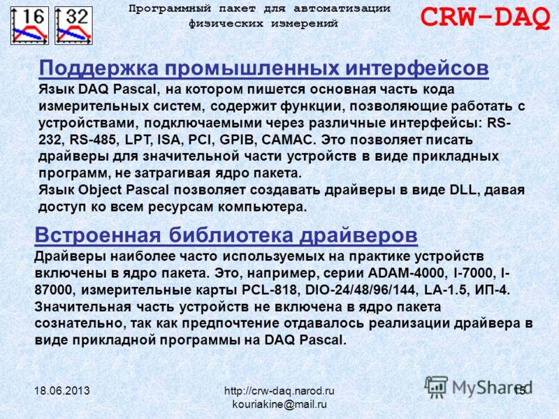 18.06.2013http://crw-daq.narod.ru kouriakine@mail.ru 15 CRW-DAQ Программный пакет для автоматизации физических измерений Поддержка промышленных интерфейсов Язык DAQ Pascal, на котором пишется основная часть кода измерительных систем, содержит функции