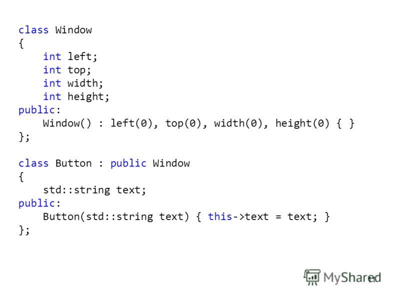 11 class Window { int left; int top; int width; int height; public: Window() : left(0), top(0), width(0), height(0) { } }; class Button : public Window { std::string text; public: Button(std::string text) { this->text = text; } };
