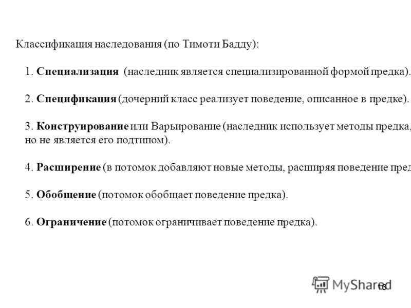 16 Классификация наследования (по Тимоти Бадду): 1. Специализация (наследник является специализированной формой предка). 2. Спецификация (дочерний класс реализует поведение, описанное в предке). 3. Конструирование или Варьирование (наследник использу
