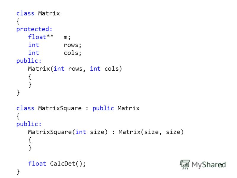 17 class Matrix { protected: float** m; introws; intcols; public: Matrix(int rows, int cols) { } class MatrixSquare : public Matrix { public: MatrixSquare(int size) : Matrix(size, size) { } float CalcDet(); }