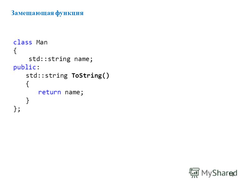 18 Замещающая функция class Man { std::string name; public: std::string ToString() { return name; } };