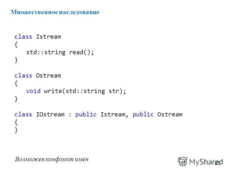 20 Множественное наследование class Istream { std::string read(); } class Ostream { void write(std::string str); } class IOstream : public Istream, public Ostream { } Возможен конфликт имен