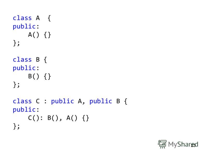 23 class A { public: A() {} }; class B { public: B() {} }; class C : public A, public B { public: C(): B(), A() {} };