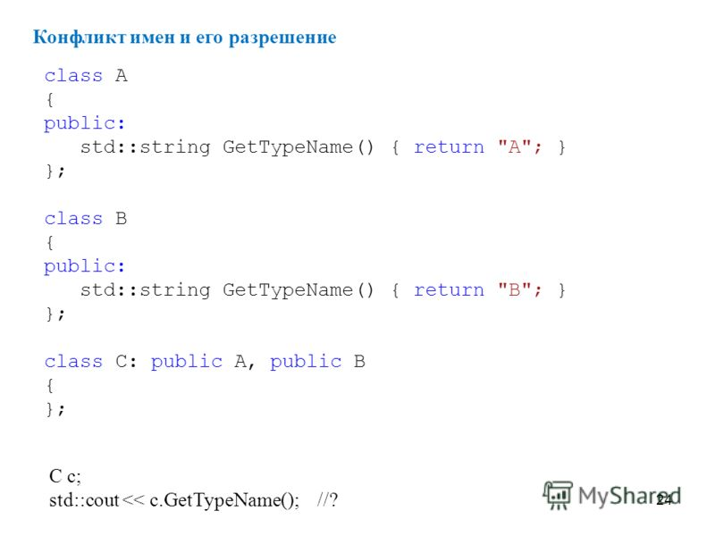 24 Конфликт имен и его разрешение class A { public: std::string GetTypeName() { return A; } }; class B { public: std::string GetTypeName() { return B; } }; class C: public A, public B { }; C c; std::cout