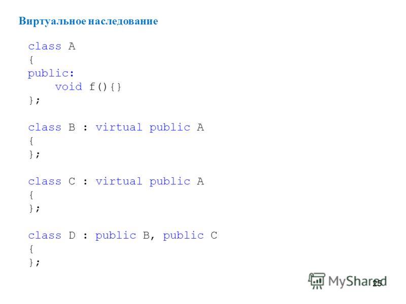 25 Виртуальное наследование class A { public: void f(){} }; class B : virtual public A { }; class C : virtual public A { }; class D : public B, public C { };