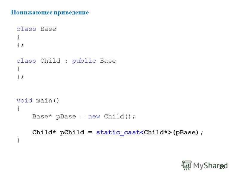 26 class Base { }; class Child : public Base { }; void main() { Base* pBase = new Child(); Child* pChild = static_cast (pBase); } Понижающее приведение